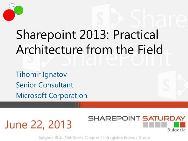 Sharepoint 2013: Practical Architecture from the Field Tihomir Ignatov Senior Consultant Microsoft Corporation