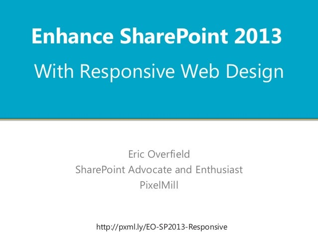 Enhance SharePoint 2013 With Responsive Web Design  Eric Overfield SharePoint Advocate and Enthusiast PixelMill  http://px...