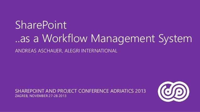 SharePoint ..as a Workflow Management System ANDREAS ASCHAUER, ALEGRI INTERNATIONAL  SHAREPOINT AND PROJECT CONFERENCE ADR...