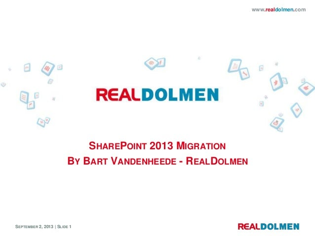 SEPTEMBER 2, 2013 | SLIDE 1 www.realdolmen.com SHAREPOINT 2013 MIGRATION BY BART VANDENHEEDE - REALDOLMEN