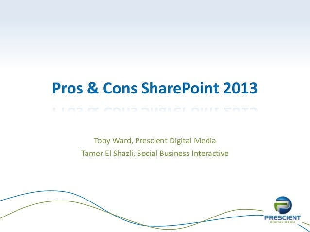 Pros & Cons SharePoint 2013      Toby Ward, Prescient Digital Media   Tamer El Shazli, Social Business Interactive