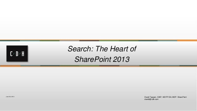 Search: The Heart of SharePoint 2013 David Tappan, IOAP, MCITP:EA; MCP: SharePoint davidt@cdh.com June 26, 2013