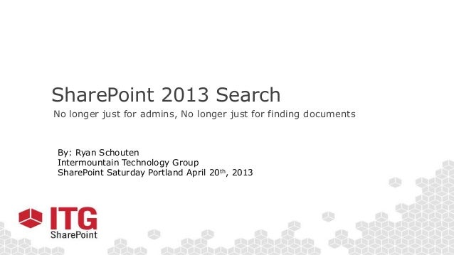SharePoint 2013 SearchNo longer just for admins, No longer just for finding documentsBy: Ryan SchoutenIntermountain Techno...