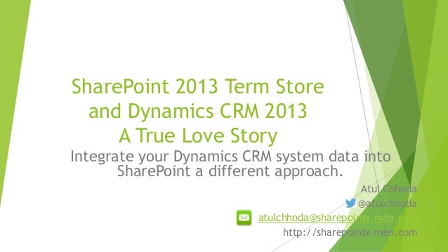 SharePoint 2013 Term Store and Dynamics CRM 2013 A True Love Story Integrate your Dynamics CRM system data into SharePoint...