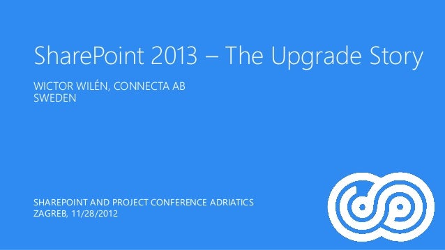 SharePoint 2013 – The Upgrade StoryWICTOR WILÉN, CONNECTA ABSWEDENSHAREPOINT AND PROJECT CONFERENCE ADRIATICSZAGREB, 11/28...