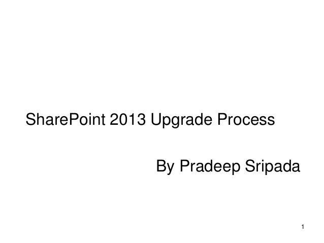 SharePoint 2013 Upgrade Process                        By Pradeep Sripada                                             1   ...