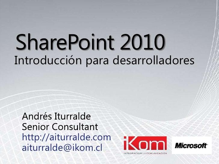 SharePoint 2010<br />Introducciónparadesarrolladores<br />Andrés Iturralde<br />Senior Consultant<br />http://aiturralde.c...