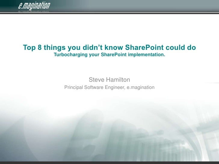 Top 8 things you didn't know SharePoint could doTurbocharging your SharePoint implementation.<br />Steve Hamilton<br />Pri...