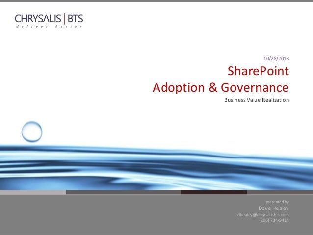 10/28/2013  SharePoint Adoption & Governance Business Value Realization  presented by  Dave Healey dhealey@chrysalisbts.co...