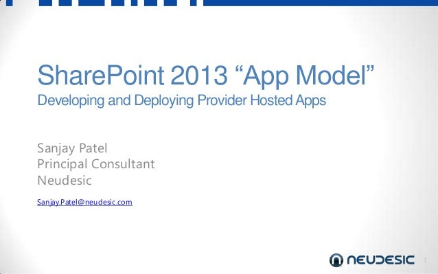 "1 SharePoint 2013 ""App Model"" Developing and Deploying Provider HostedApps Sanjay Patel Principal Consultant Neudesic Sanj..."