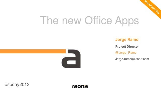 The new Office Apps Jorge Ramo Project Director @Jorge_Ramo Jorge.ramo@raona.com #spday2013