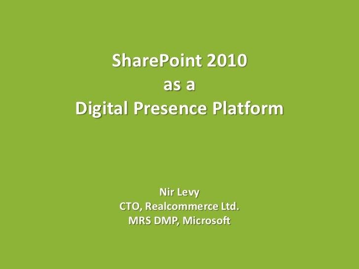 SharePoint 2010           as aDigital Presence Platform            Nir Levy     CTO, Realcommerce Ltd.      MRS DMP, Micro...