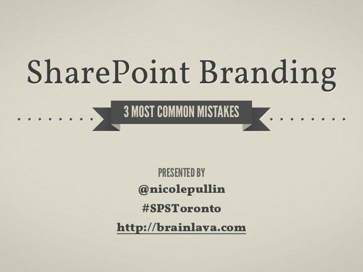 SharePoint Branding      3 MOST COMMON MISTAKES          PRESENTED BY        @nicolepullin         #SPSToronto     http://...
