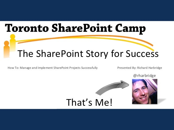 The SharePoint Story for Success How To: Manage and Implement SharePoint Projects Successfully    Presented By: Richard Ha...