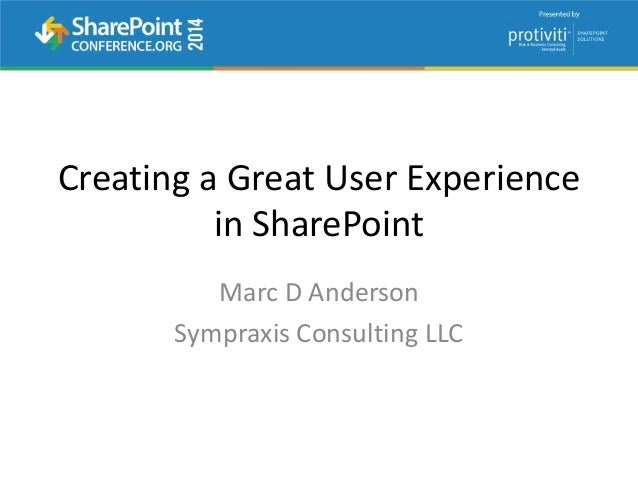 Creating a Great User Experience in SharePoint Marc D Anderson Sympraxis Consulting LLC