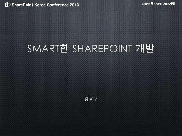 [SharePoint Korea Conference 2013 / 강율구] Sharepoint 스마트하게 개발하기