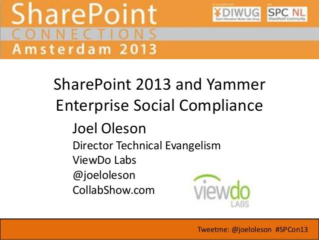 SharePoint 2013 and Yammer Enterprise Social Compliance Joel Oleson Director Technical Evangelism ViewDo Labs @joeloleson ...