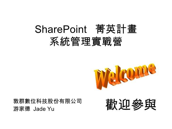 SharePoint  菁英計畫 系統管理實戰營 敦群數位科技股份有限公司 游家德  Jade Yu Welcome 歡迎參與