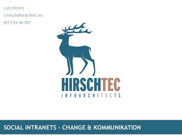 Lutz Hirsch l.hirsch@hirschtec.eu  0173 54 44 707  SOCIAL INTRANETS – CHANGE & KOMMUNIKATION