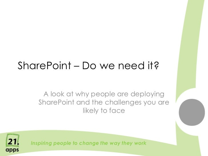 SharePoint – Do we need it?     A look at why people are deploying    SharePoint and the challenges you are               ...