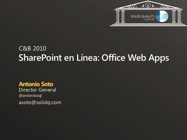 C&B 2010SharePoint en Línea: Office Web AppsAntonio SotoDirector General@antoniosqlasoto@solidq.com