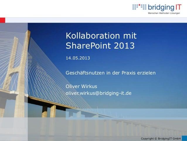 Copyright © BridgingIT GmbH Kollaboration mit SharePoint 2013 14.05.2013 Geschäftsnutzen in der Praxis erzielen Oliver Wir...