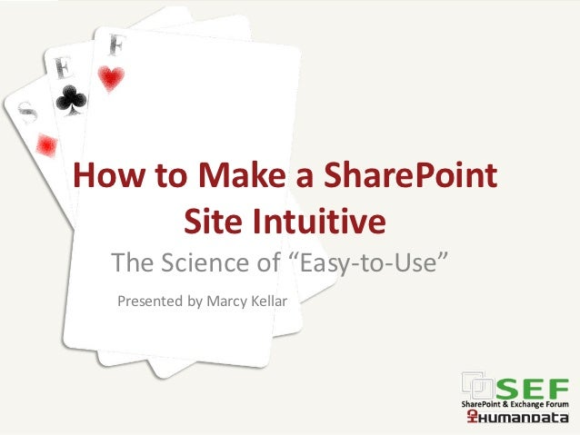 "How to Make a SharePoint      Site Intuitive  The Science of ""Easy-to-Use""  Presented by Marcy Kellar"
