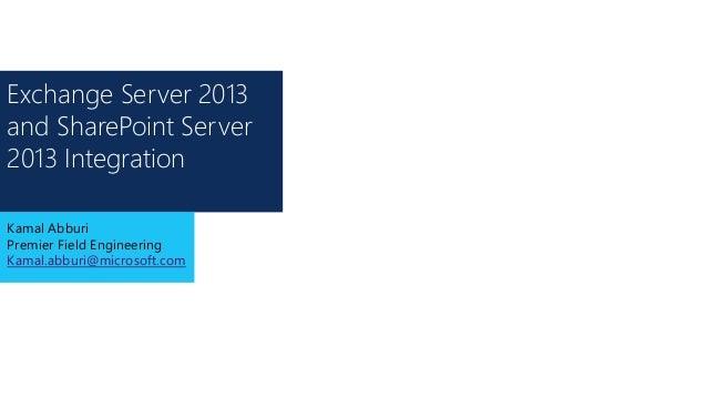 Exchange Server 2013 and SharePoint Server 2013 Integration Kamal Abburi Premier Field Engineering Kamal.abburi@microsoft....