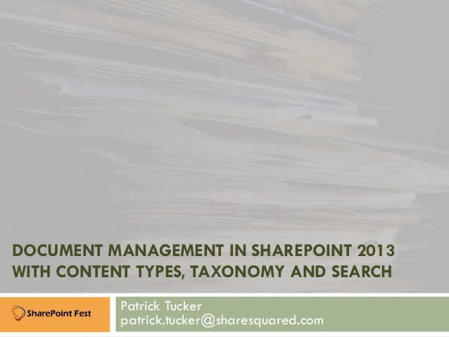 DOCUMENT MANAGEMENT IN SHAREPOINT 2013 WITH CONTENT TYPES, TAXONOMY AND SEARCH Patrick Tucker patrick.tucker@sharesquared....