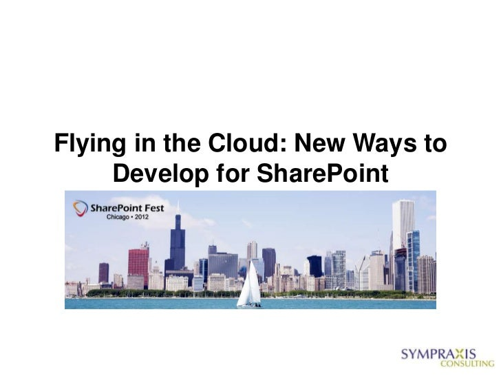 SharePointFest Chicago - Flying in the Cloud-New Ways to Develop for SharePoint