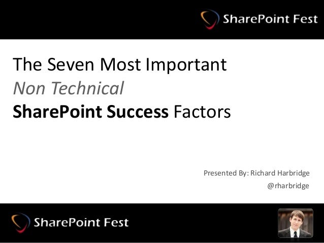 The Seven Most Important Non Technical SharePoint Success Factors @rharbridge Presented By: Richard Harbridge