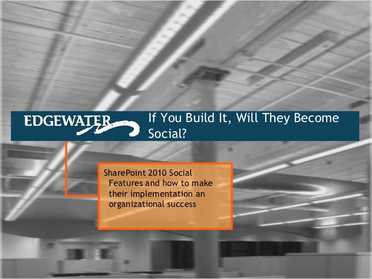 If You Build It, Will They Become           Social?  SharePoint 2010 Social  Features and how to make  their implementatio...