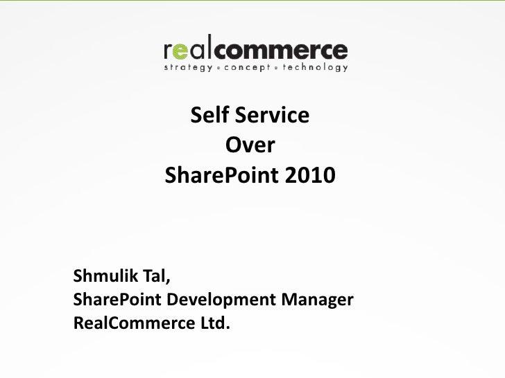 Self Service              Over         SharePoint 2010Shmulik Tal,SharePoint Development ManagerRealCommerce Ltd.