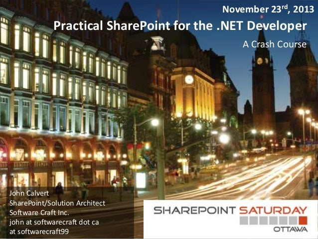 Practical SharePoint for the .NET Developer  A Crash Course  John Calvert  SharePoint/Solution Architect  Software Craft I...