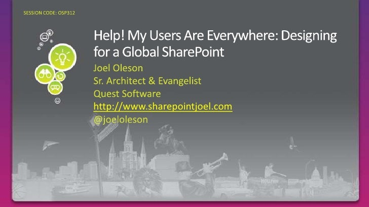 Help! My Users Are Everywhere: Designing for a Global SharePoint<br />Joel Oleson<br />Sr. Architect & Evangelist<br />Que...