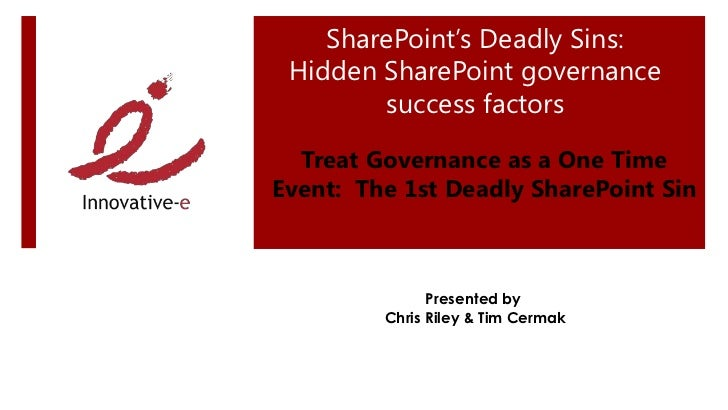 SharePoint's Deadly Sins: Hidden SharePoint governance        success factors  Treat Governance as a One TimeEvent: The 1s...