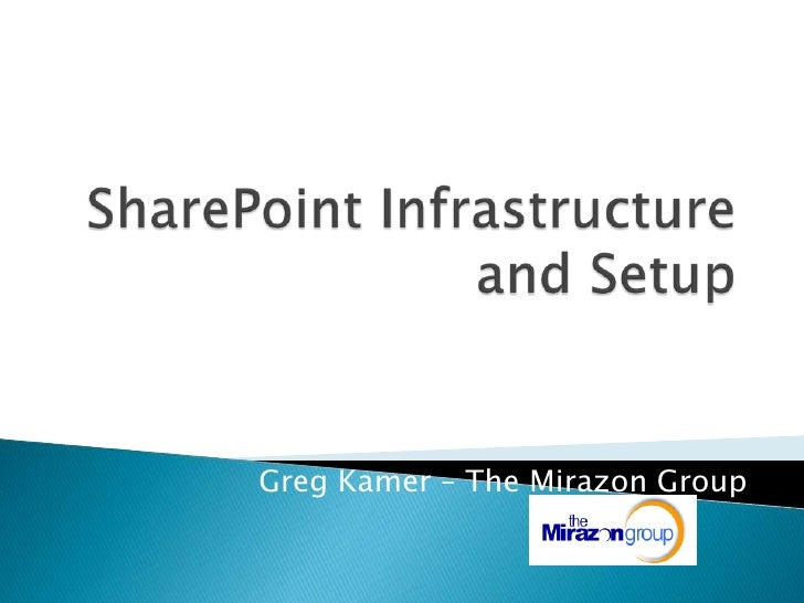 SharePoint Infrastructure and Setup<br />Greg Kamer – The Mirazon Group<br />