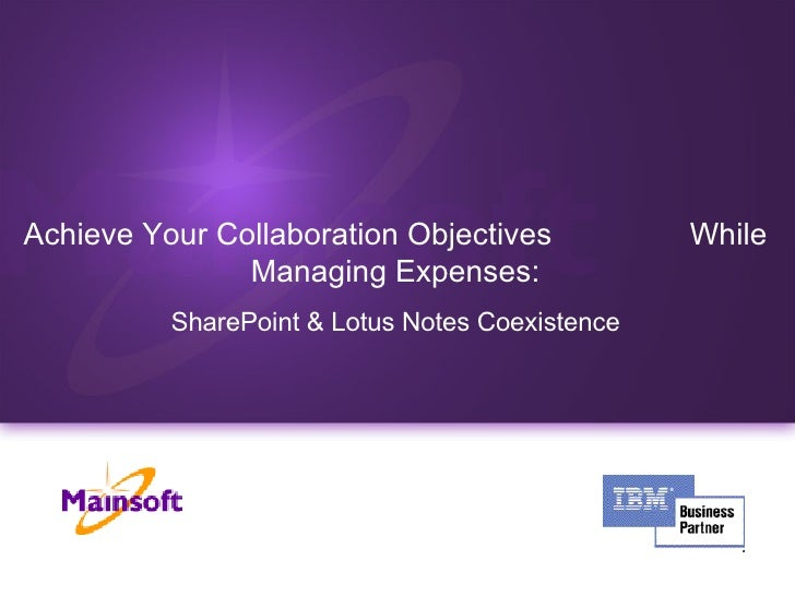 <ul><ul><li>Achieve Your Collaboration Objectives  While Managing Expenses: </li></ul></ul><ul><ul><li>SharePoint & Lotus ...