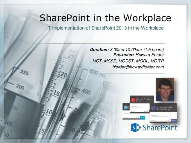 SharePoint in the Workplace Duration: 8:30am-10:00am (1.5 hours) Presenter: Howard Forder . MCT, MCSE, MCDST, MODL, MCITP ...