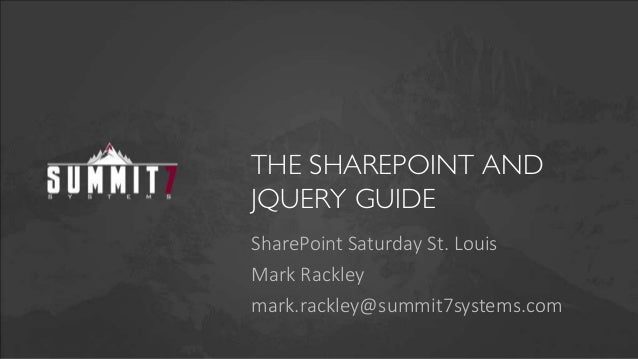 THE SHAREPOINT AND JQUERY GUIDE SharePoint Saturday St. Louis Mark Rackley mark.rackley@summit7systems.com