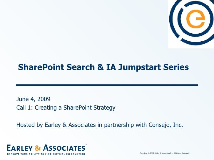 SharePoint Search & IA Jumpstart Series June 4, 2009 Call 1: Creating a SharePoint Strategy Hosted by Earley & Associates ...
