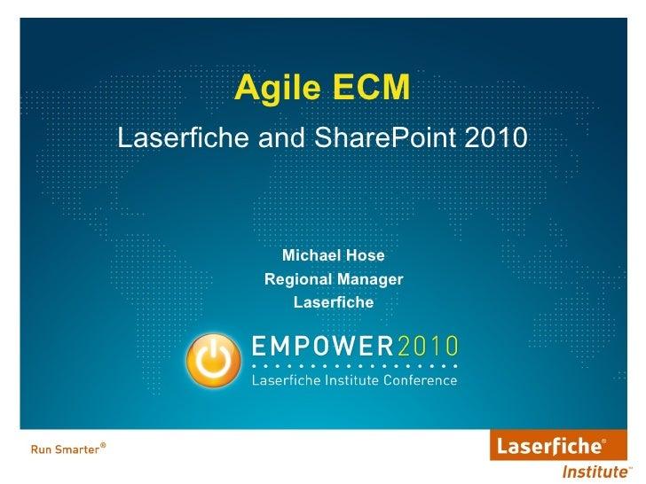 <ul><li>Laserfiche and SharePoint 2010 </li></ul><ul><li>Agile ECM </li></ul>Michael Hose Regional Manager Laserfiche