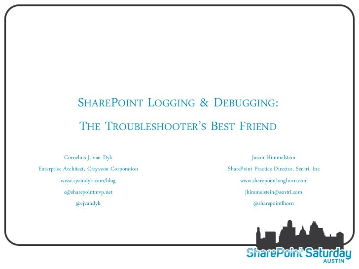 SHAREPOINT LOGGING & DEBUGGING:                THE TROUBLESHOOTER'S BEST FRIEND           Cornelius J. van Dyk            ...