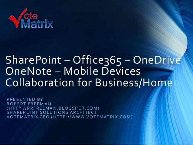 SharePoint – Office365 – OneDrive OneNote – Mobile Devices Collaboration for Business/Home PRESENTED BY ROBERT FREEMAN (HT...