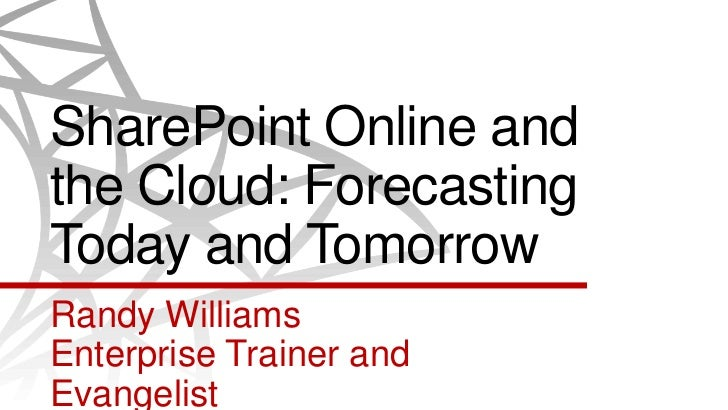 SharePoint Online andthe Cloud: ForecastingToday and TomorrowRandy WilliamsEnterprise Trainer andEvangelist
