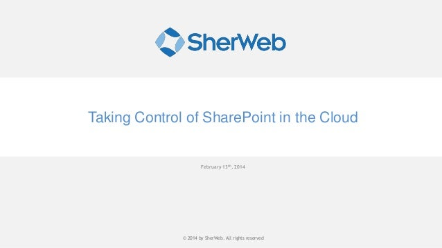 Taking Control of SharePoint in the Cloud  February 13th, 2014  © 2014 by SherWeb |SherWeb. All rights reserved © 2014 by ...