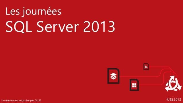 Les journées  SQL Server 2013  Un événement organisé par GUSS  #JSS2013