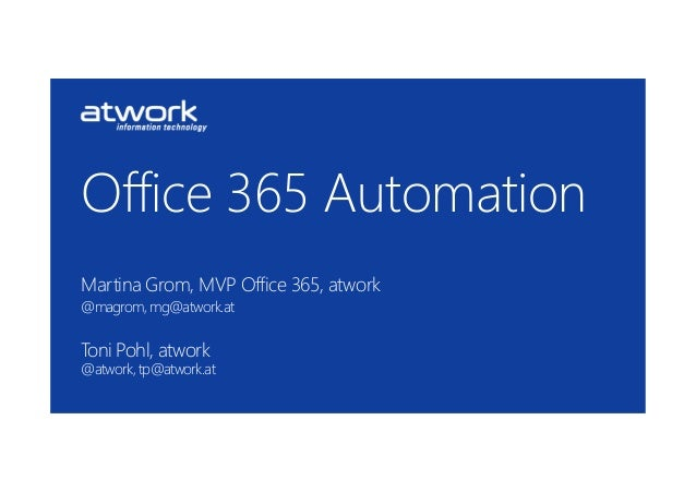 Office 365 AutomationMartina Grom, MVP Office 365, atwork@magrom, mg@atwork.atToni Pohl, atwork@atwork, tp@atwork.at