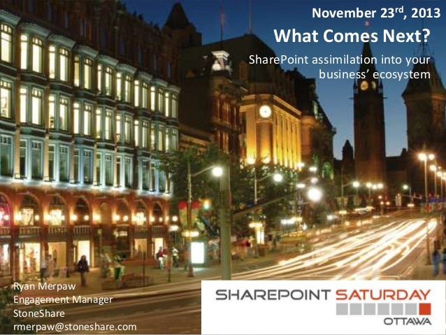 November 23rd, 2013  What Comes Next? SharePoint assimilation into your business' ecosystem  Ryan Merpaw Engagement Manage...