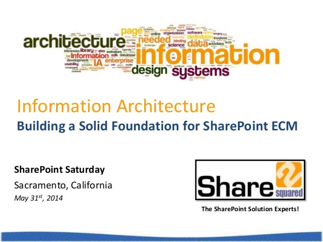 Building a Solid Foundation for SharePoint ECM Information Architecture The SharePoint Solution Experts! SharePoint Saturd...